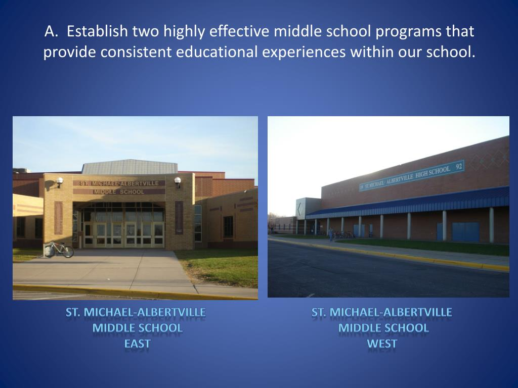 A.  Establish two highly effective middle school programs that provide consistent educational experiences within our school.