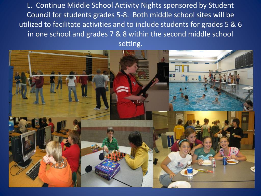 L.  Continue Middle School Activity Nights sponsored by Student Council for students grades 5-8.  Both middle school sites will be utilized to facilitate activities and to include students for grades 5 & 6 in one school and grades 7 & 8 within the second middle school setting.