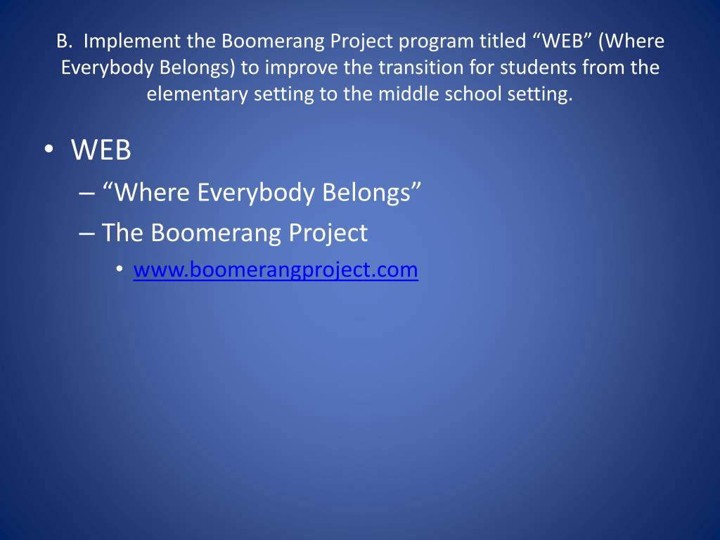 "B.  Implement the Boomerang Project program titled ""WEB"" (Where Everybody Belongs) to improve the transition for students from the elementary setting to the middle school setting."