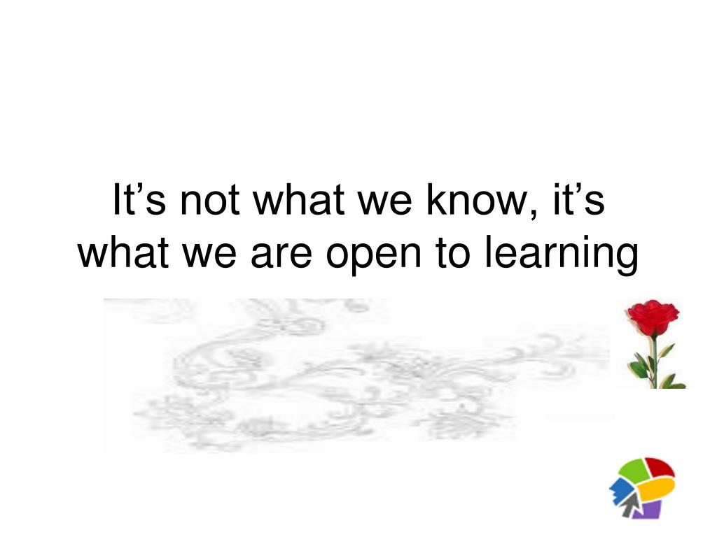 It's not what we know, it's what we are open to learning