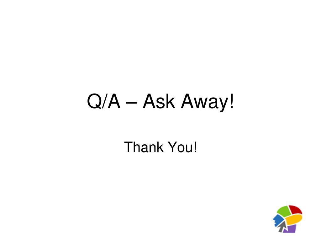 Q/A – Ask Away!