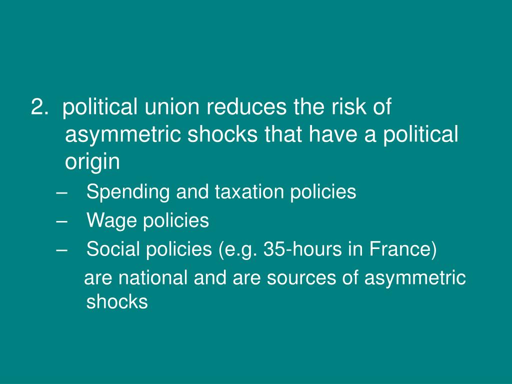 2.  political union reduces the risk of asymmetric shocks that have a political origin