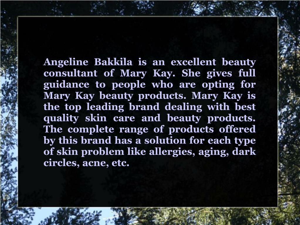Angeline Bakkila is an excellent beauty consultant of Mary Kay. She gives full guidance to people who are opting for Mary Kay beauty products. Mary Kay is the top leading brand dealing with best quality skin care and beauty products. The complete range of products offered by this brand has a solution for each type of skin problem like allergies, aging, dark circles, acne, etc.