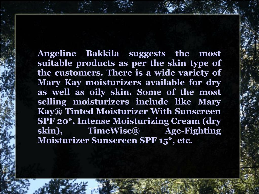 Angeline Bakkila suggests the most suitable products as per the skin type of the customers. There is a wide variety of Mary Kay moisturizers available for dry as well as oily skin. Some of the most selling moisturizers include like Mary Kay® Tinted Moisturizer With Sunscreen SPF 20*, Intense Moisturizing Cream (dry skin), TimeWise® Age-Fighting Moisturizer Sunscreen SPF 15*, etc.