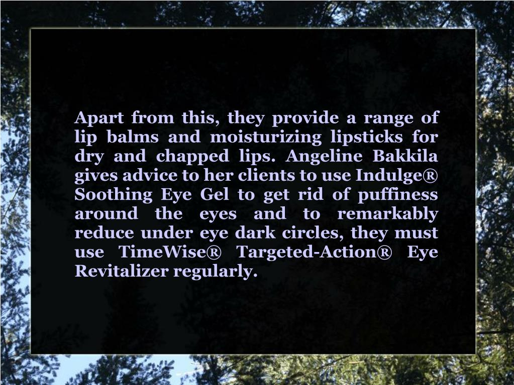 Apart from this, they provide a range of lip balms and moisturizing lipsticks for dry and chapped lips. Angeline Bakkila gives advice to her clients to use Indulge® Soothing Eye Gel to get rid of puffiness around the eyes and to remarkably reduce under eye dark circles, they must use TimeWise® Targeted-Action® Eye Revitalizer regularly.