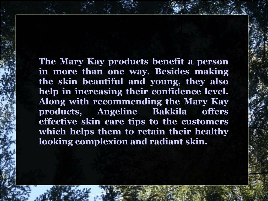 The Mary Kay products benefit a person in more than one way. Besides making the skin beautiful and young, they also help in increasing their confidence level. Along with recommending the Mary Kay products, Angeline Bakkila offers effective skin care tips to the customers which helps them to retain their healthy looking complexion and radiant skin.
