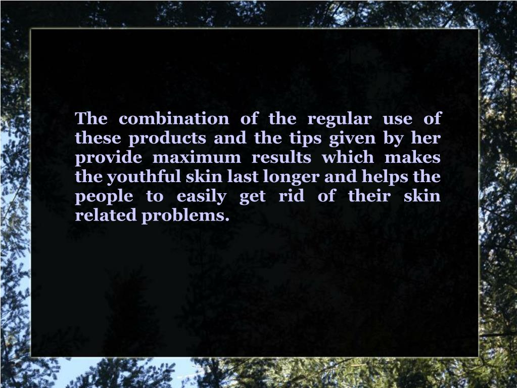 The combination of the regular use of these products and the tips given by her provide maximum results which makes the youthful skin last longer and helps the people to easily get rid of their skin related problems.