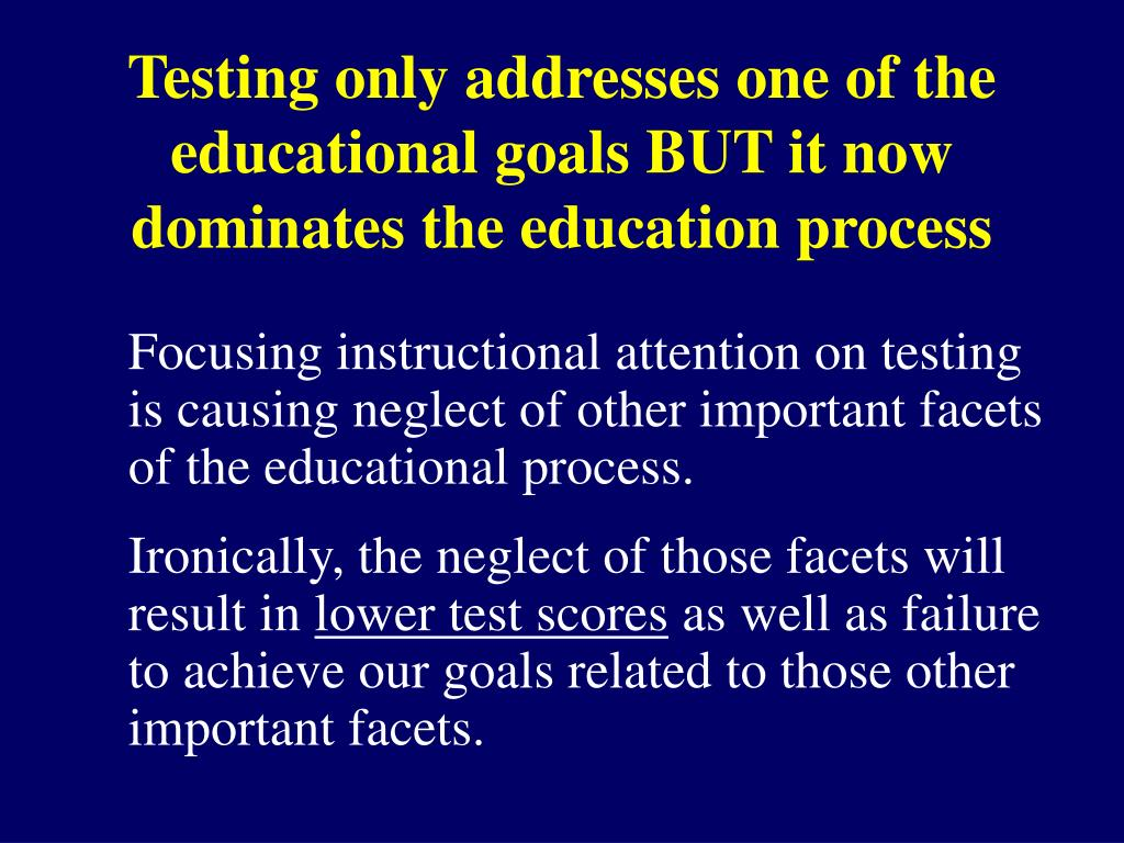 Testing only addresses one of the educational goals BUT it now dominates the education process
