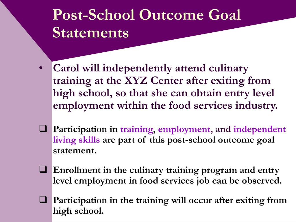 Carol will independently attend culinary training at the XYZ Center after exiting from high school, so that she can obtain entry level employment within the food services industry.