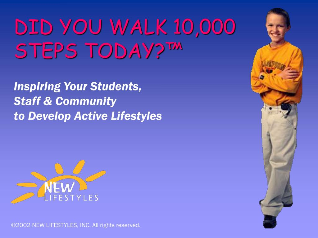 DID YOU WALK 10,000 STEPS TODAY?™