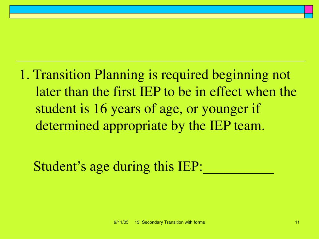 1. Transition Planning is required beginning not later than the first IEP to be in effect when the student is 16 years of age, or younger if determined appropriate by the IEP team.
