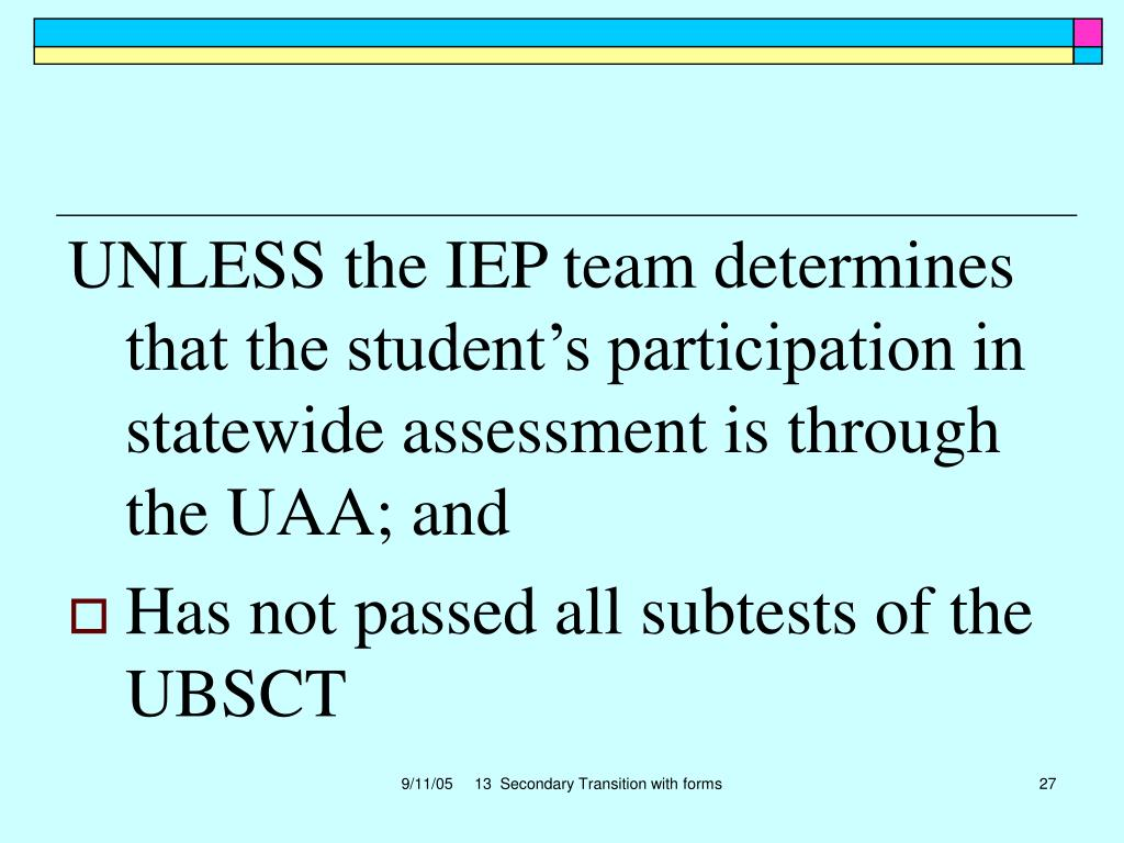 UNLESS the IEP team determines that the student's participation in statewide assessment is through the UAA; and
