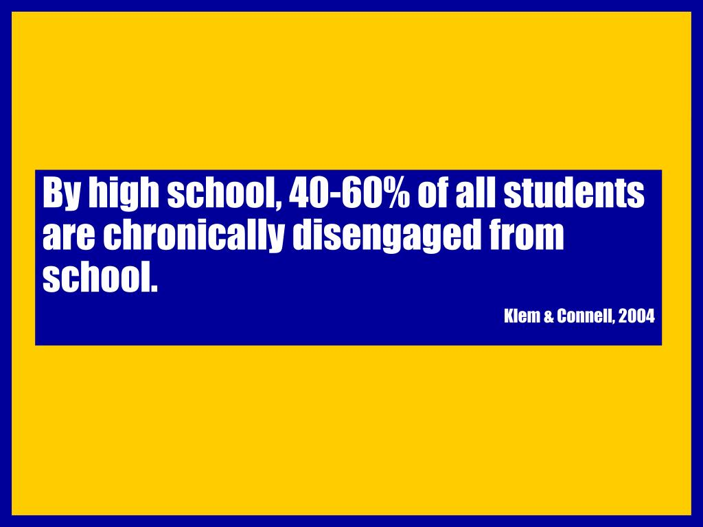 By high school, 40-60% of all students are chronically disengaged from school.