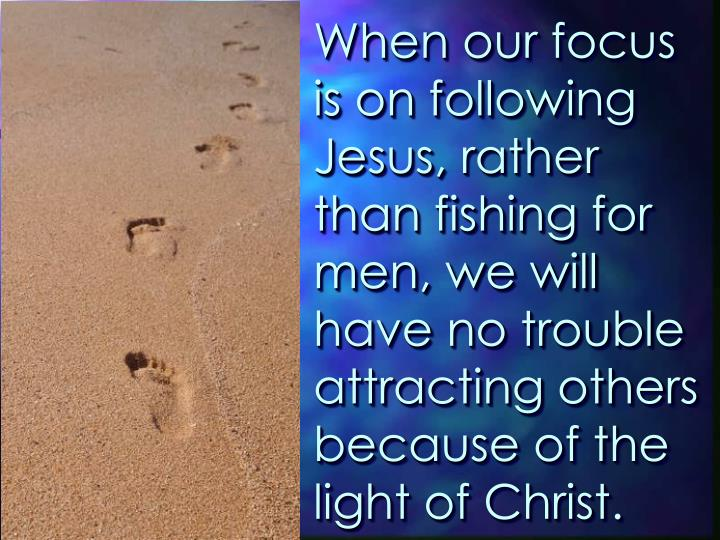 When our focus is on following Jesus, rather than fishing for men, we will have no trouble attracting others because of the light of Christ.