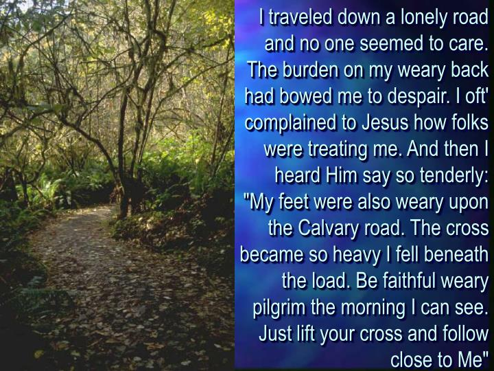 "I traveled down a lonely road and no one seemed to care. The burden on my weary back had bowed me to despair. I oft' complained to Jesus how folks were treating me. And then I heard Him say so tenderly: ""My feet were also weary upon the Calvary road. The cross became so heavy I fell beneath the load. Be faithful weary pilgrim the morning I can see. Just lift your cross and follow close to Me"""