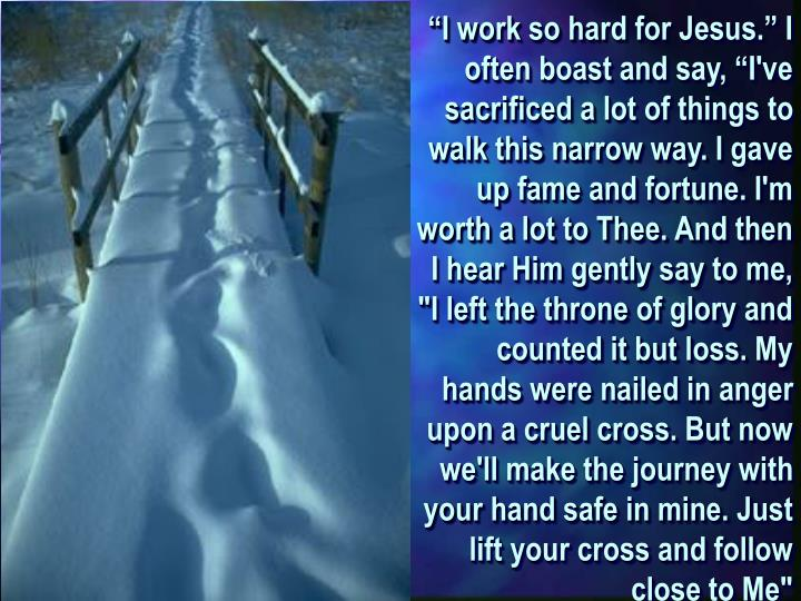 """""""I work so hard for Jesus."""" I often boast and say, """"I've sacrificed a lot of things to walk this narrow way. I gave up fame and fortune. I'm worth a lot to Thee. And then I hear Him gently say to me, """"I left the throne of glory and counted it but loss. My hands were nailed in anger upon a cruel cross. But now we'll make the journey with your hand safe in mine. Just lift your cross and follow close to Me"""""""