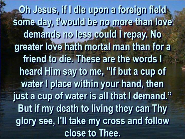"""Oh Jesus, if I die upon a foreign field some day, t'would be no more than love demands no less could I repay. No greater love hath mortal man than for a friend to die. These are the words I heard Him say to me, """"If but a cup of water I place within your hand, then just a cup of water is all that I demand."""" But if my death to living they can Thy glory see, I'll take my cross and follow close to Thee."""