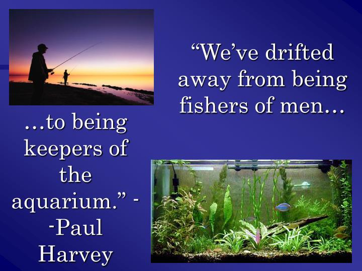 """We've drifted away from being fishers of men…"