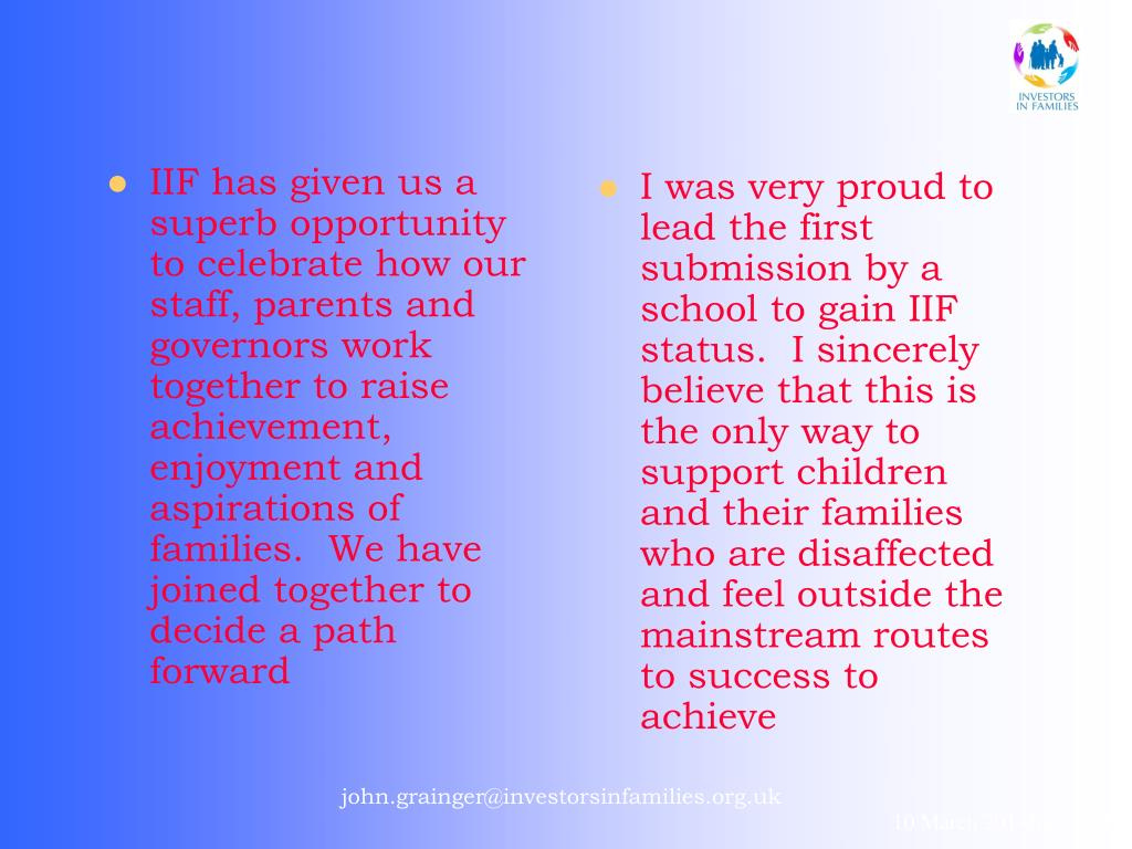 IIF has given us a superb opportunity to celebrate how our staff, parents and governors work together to raise achievement, enjoyment and aspirations of families.  We have joined together to decide a path forward