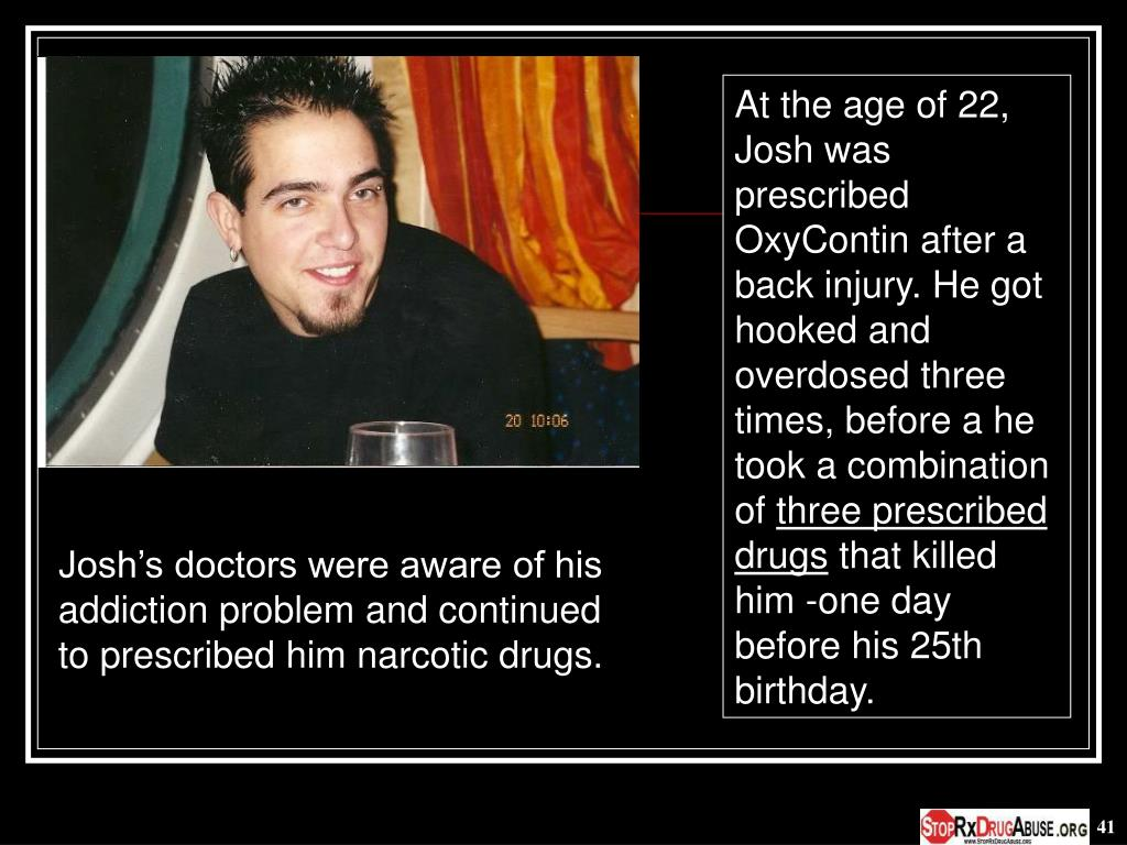 At the age of 22, Josh was prescribed OxyContin after a back injury. He got hooked and overdosed three times, before a he took a combination of