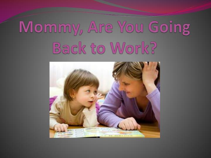 Mommy are you going back to work
