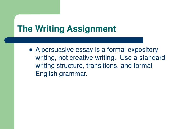 A persuasive essay is a formal expository writing, not creative writing.  Use a standard writing structure, transitions, and formal English grammar.