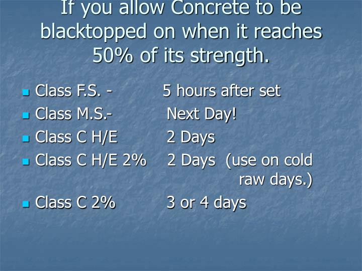 If you allow Concrete to be blacktopped on when it reaches 50% of its strength.