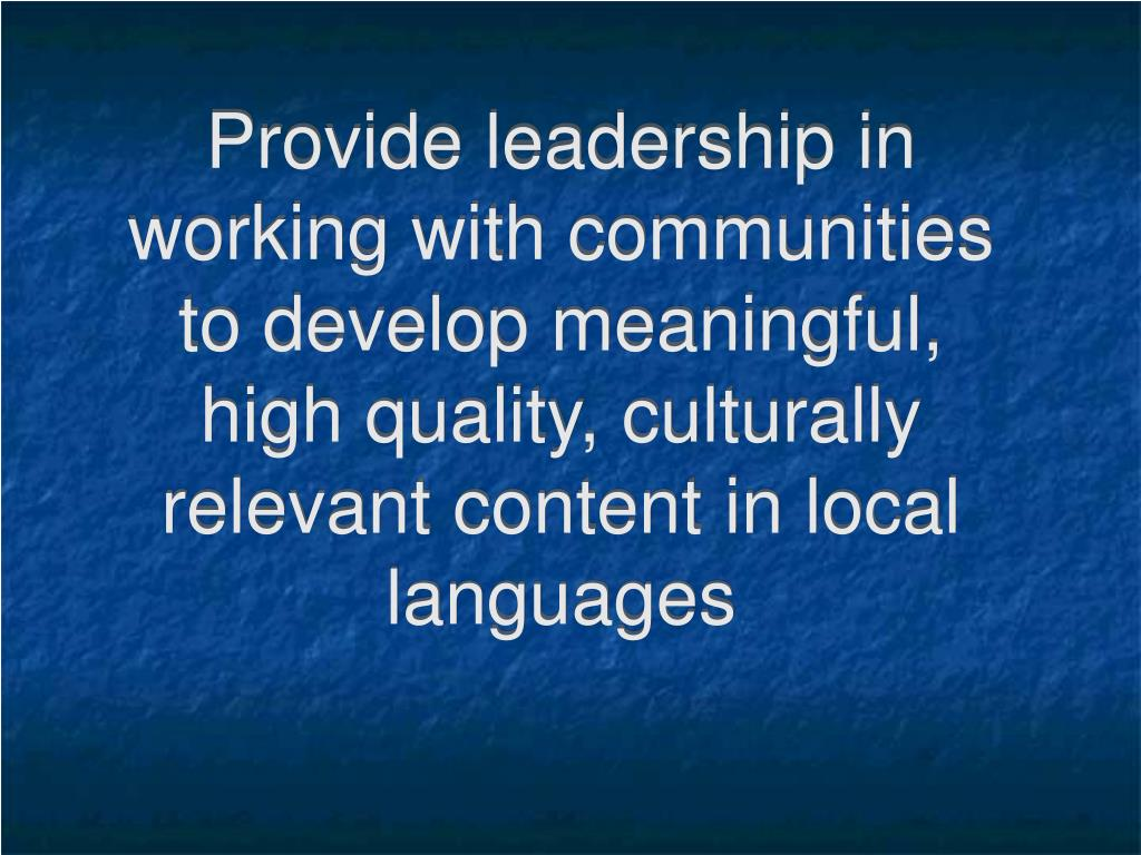 Provide leadership in working with communities  to develop meaningful, high quality, culturally relevant content in local languages