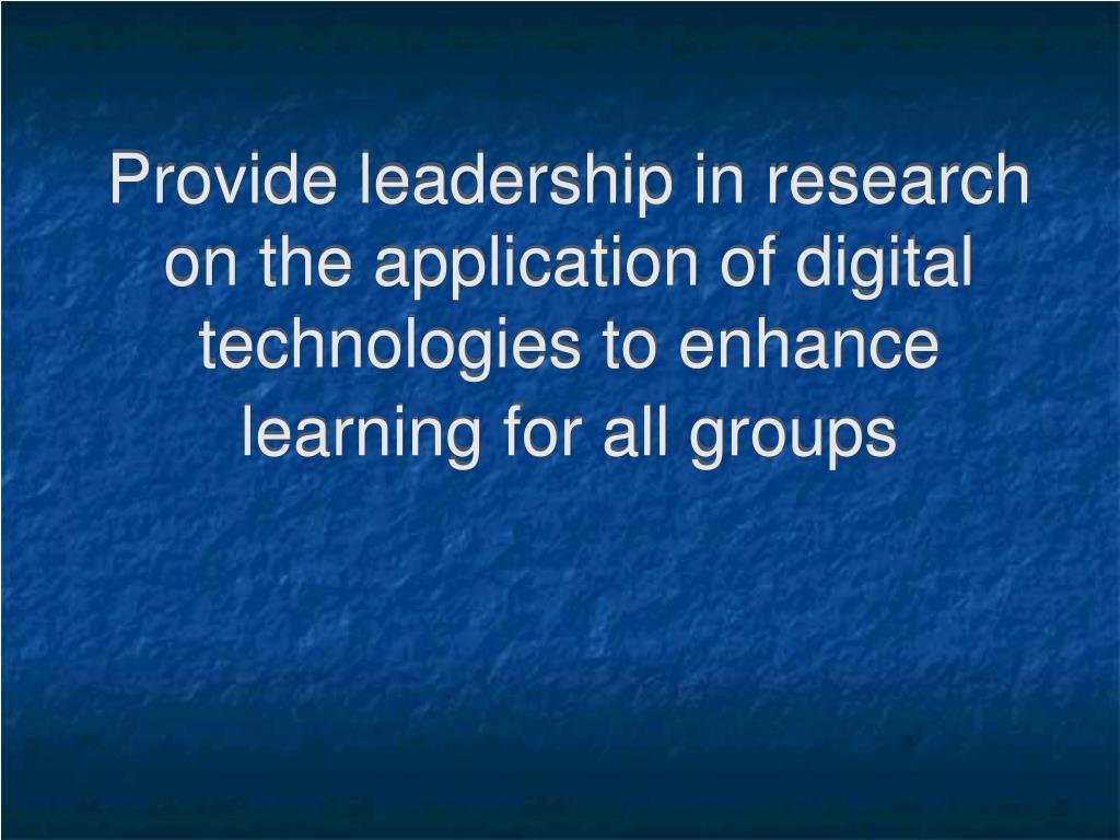 Provide leadership in research on the application of digital technologies to enhance learning for all groups