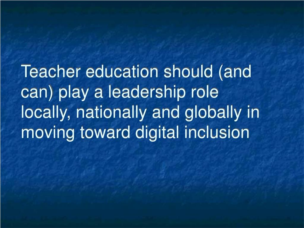 Teacher education should (and can) play a leadership role  locally, nationally and globally in moving toward digital inclusion