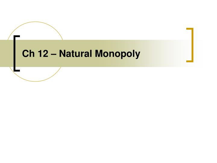 Ch 12 – Natural Monopoly