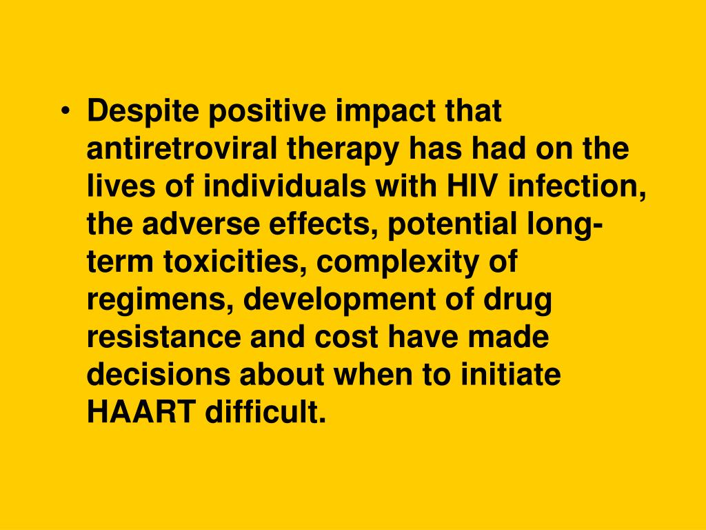Despite positive impact that antiretroviral therapy has had on the lives of individuals with HIV infection, the adverse effects, potential long-term toxicities, complexity of regimens, development of drug resistance and cost have made decisions about when to initiate HAART difficult.