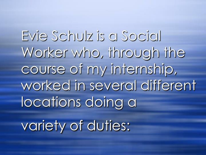 Evie Schulz is a Social Worker who, through the course of my internship, worked in several different...