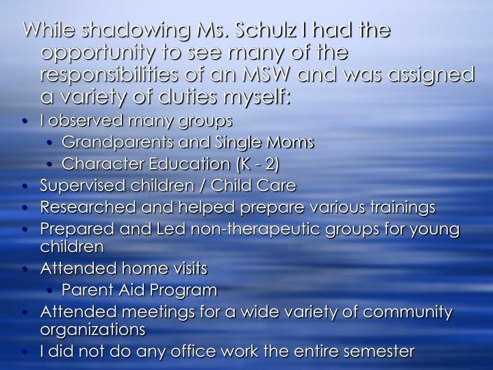 While shadowing Ms. Schulz I had the opportunity to see many of the responsibilities of an MSW and was assigned a variety of duties myself:
