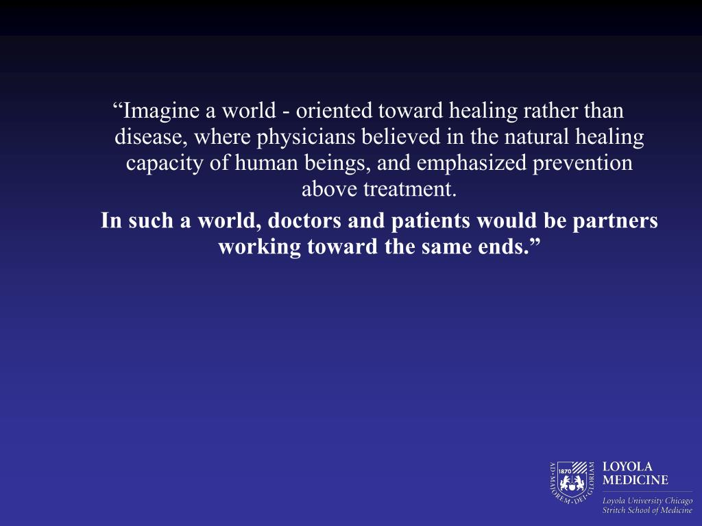 """Imagine a world - oriented toward healing rather than disease, where physicians believed in the natural healing capacity of human beings, and emphasized prevention above treatment."