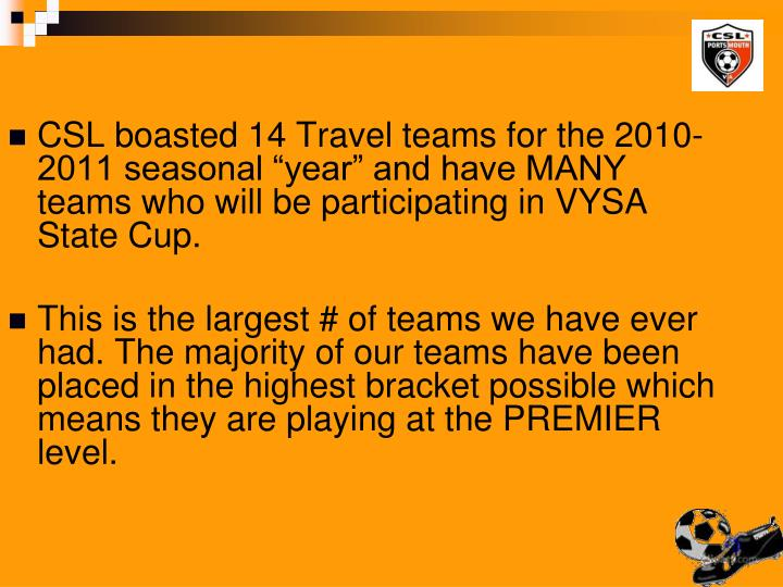 "CSL boasted 14 Travel teams for the 2010-2011 seasonal ""year"" and have MANY teams who will be participating in VYSA State Cup."