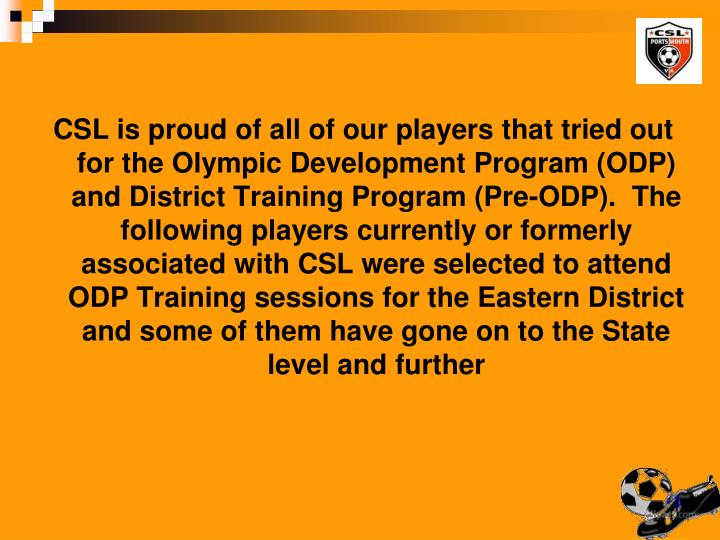 CSL is proud of all of our players that tried out for the Olympic Development Program (ODP) and District Training Program (Pre-ODP).  The following players currently or formerly associated with CSL were selected to attend ODP Training sessions for the Eastern District and some of them have gone on to the State level and further