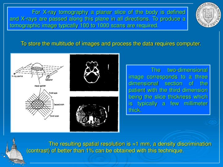 For X-ray tomography a planar slice of the body is defined and X-rays are passed along this plane in all directions. To produce a tomographic image typically 100 to 1000 scans are required.