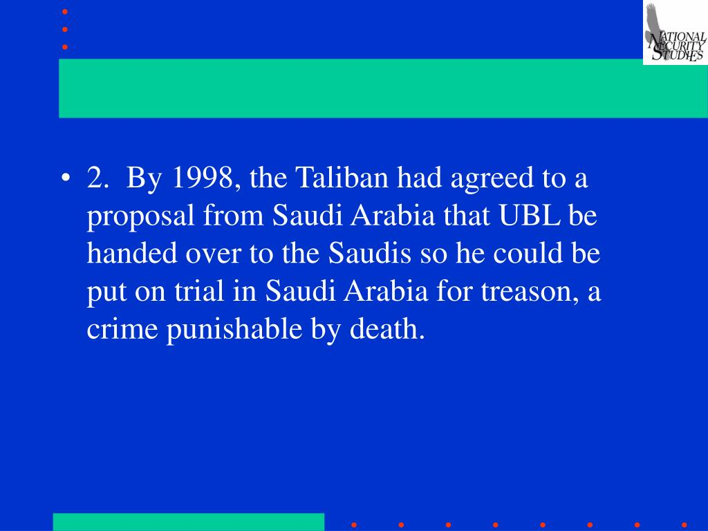 2.  By 1998, the Taliban had agreed to a proposal from Saudi Arabia that UBL be handed over to the Saudis so he could be put on trial in Saudi Arabia for treason, a crime punishable by death.