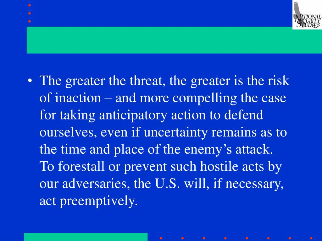 The greater the threat, the greater is the risk of inaction – and more compelling the case for taking anticipatory action to defend ourselves, even if uncertainty remains as to the time and place of the enemy's attack.  To forestall or prevent such hostile acts by our adversaries, the U.S. will, if necessary, act preemptively.