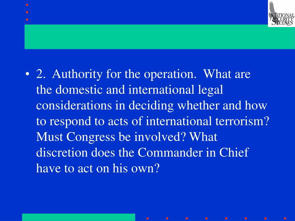 2.  Authority for the operation.  What are the domestic and international legal considerations in deciding whether and how to respond to acts of international terrorism? Must Congress be involved? What discretion does the Commander in Chief have to act on his own?