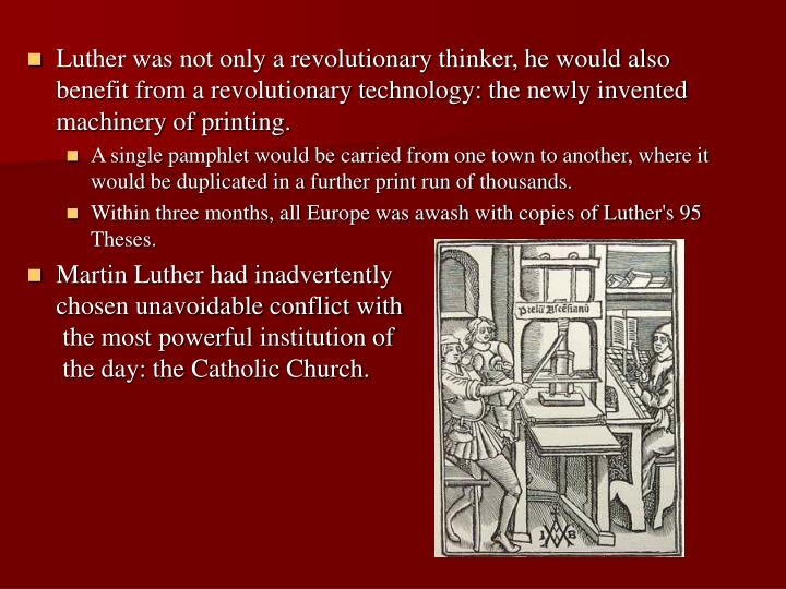 Luther was not only a revolutionary thinker, he would also benefit from a revolutionary technology: the newly invented machinery of printing.