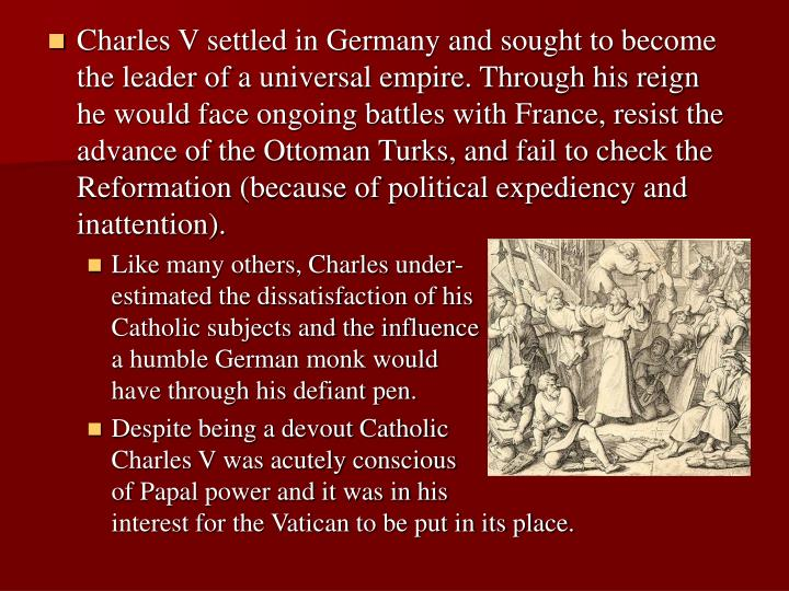 Charles V settled in Germany and sought to become the leader of a universal empire. Through his reign he would face ongoing battles with France, resist the advance of the Ottoman Turks, and fail to check the Reformation (because of political expediency and