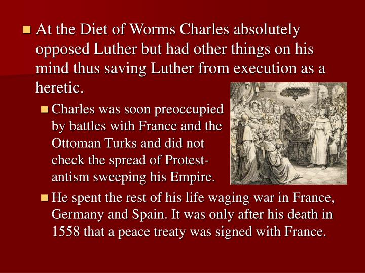 At the Diet of Worms Charles absolutely opposed Luther but had other things on his mind thus saving Luther from execution as a heretic.