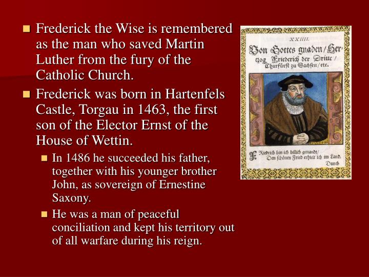 Frederick the Wise is remembered as the man who saved Martin Luther from the fury of the Catholic Church.