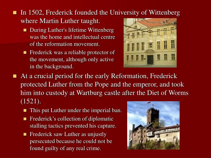 In 1502, Frederick founded the University of Wittenberg where Martin Luther taught.