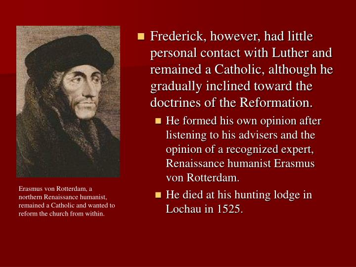 Frederick, however, had little personal contact with Luther and remained a Catholic, although he gradually inclined toward the doctrines of the Reformation.