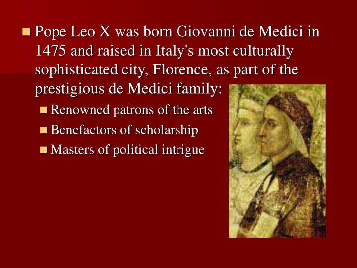 Pope Leo X was born Giovanni de Medici in 1475 and raised in Italy's most culturally sophisticated city, Florence, as part of the prestigious de Medici family: