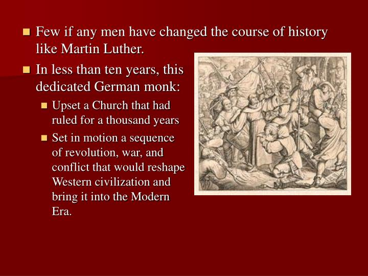 Few if any men have changed the course of history like Martin Luther.