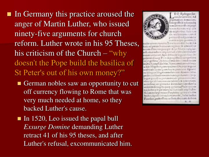 In Germany this practice aroused the anger of Martin Luther, who issued ninety-five arguments for church reform. Luther wrote in his 95 Theses, his criticism of the Church –